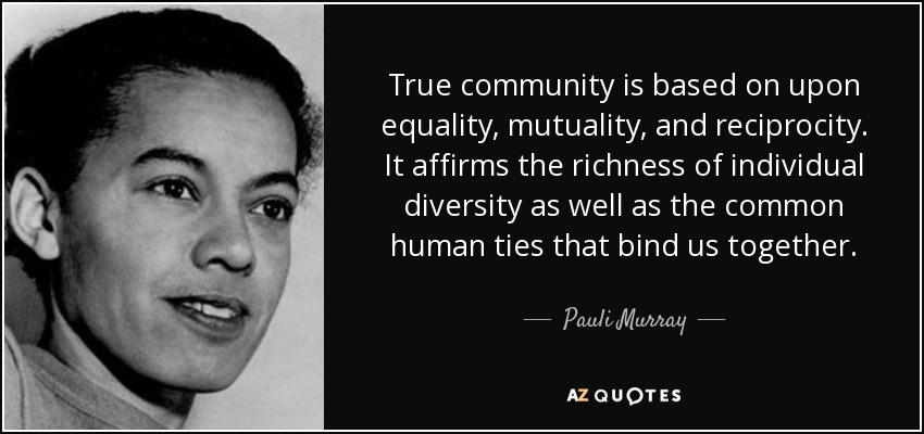True community is based on upon equality, mutuality, and reciprocity. It affirms the richness of individual diversity as well as the common human ties that bind us together. - Pauli Murray