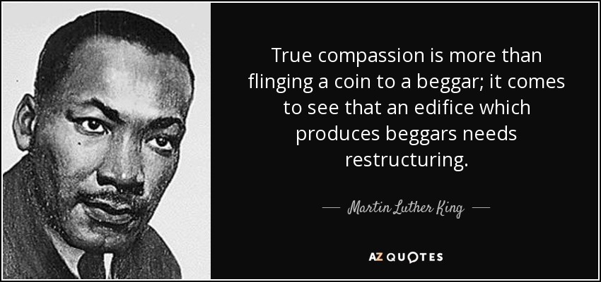 True compassion is more than flinging a coin to a beggar; it comes to see that an edifice which produces beggars needs restructuring. - Martin Luther King, Jr.