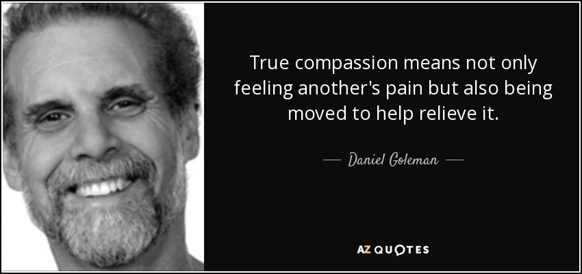 True compassion means not only feeling another's pain but also being moved to help relieve it. - Daniel Goleman