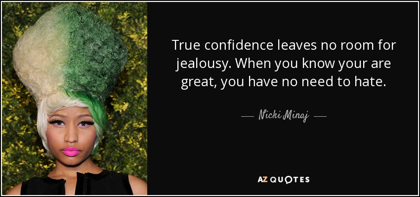 True confidence leaves no room for jealousy. When you know your are great, you have no need to hate. - Nicki Minaj