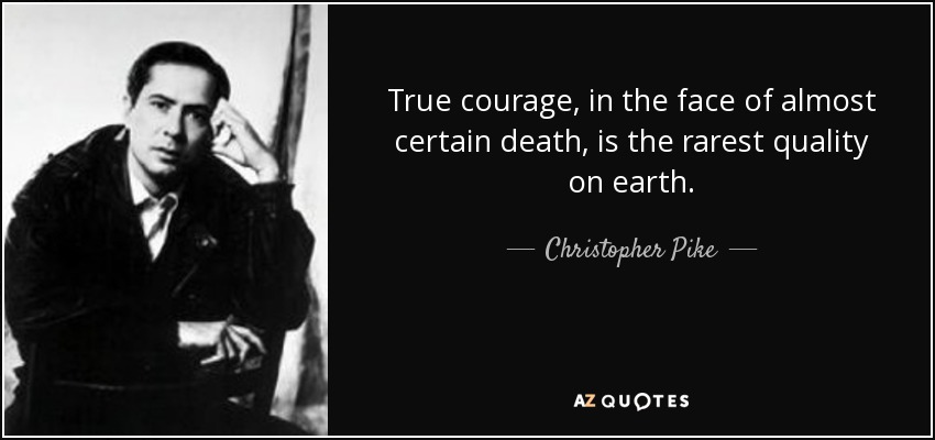 True courage, in the face of almost certain death, is the rarest quality on earth. - Christopher Pike