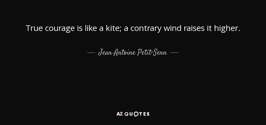 True courage is like a kite; a contrary wind raises it higher. - Jean Antoine Petit-Senn
