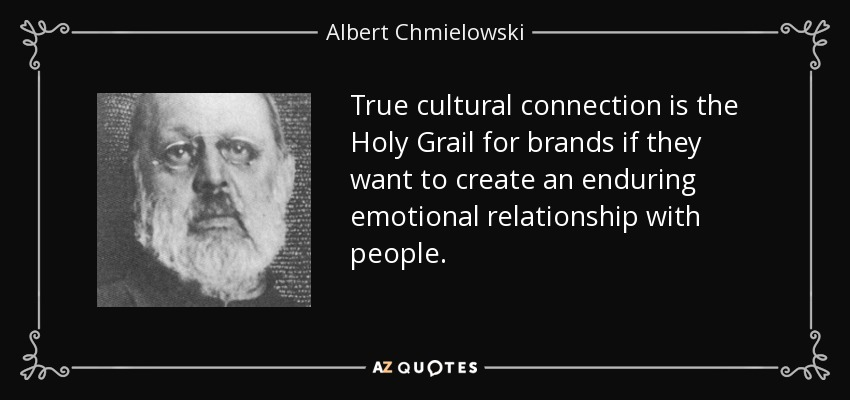 True cultural connection is the Holy Grail for brands if they want to create an enduring emotional relationship with people. - Albert Chmielowski