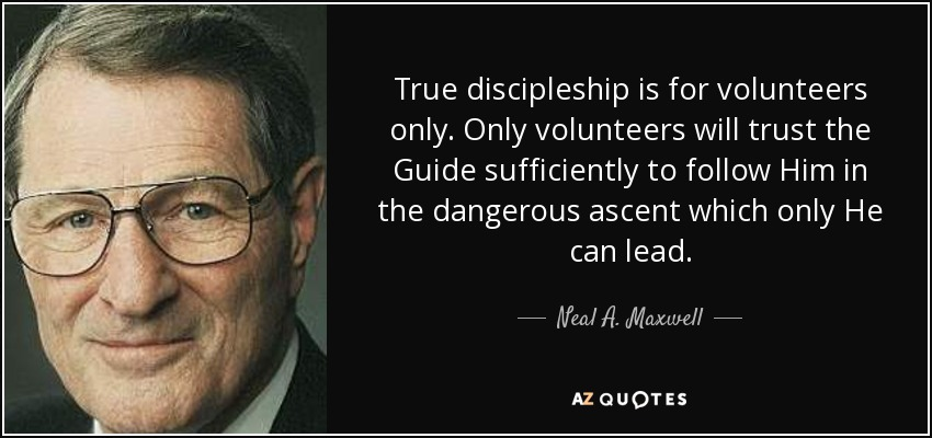 True discipleship is for volunteers only. Only volunteers will trust the Guide sufficiently to follow Him in the dangerous ascent which only He can lead. - Neal A. Maxwell