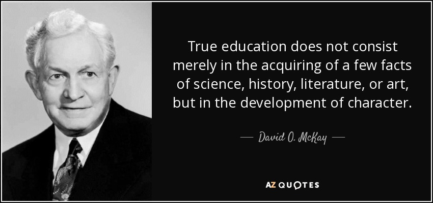 True education does not consist merely in the acquiring of a few facts of science, history, literature, or art, but in the development of character. - David O. McKay