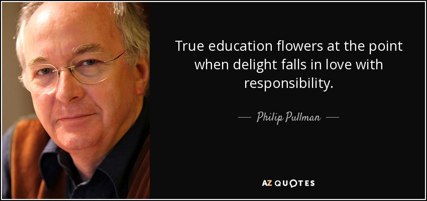 True education flowers at the point when delight falls in love with responsibility. - Philip Pullman