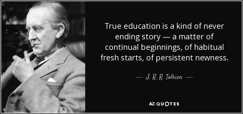 True education is a kind of never ending story — a matter of continual beginnings, of habitual fresh starts, of persistent newness. - J. R. R. Tolkien