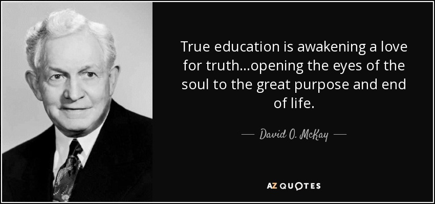 True education is awakening a love for truth...opening the eyes of the soul to the great purpose and end of life. - David O. McKay