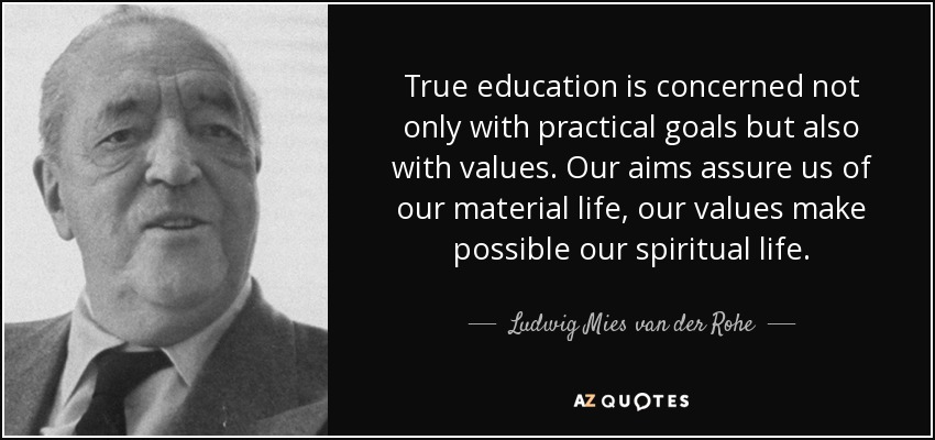 True education is concerned not only with practical goals but also with values. Our aims assure us of our material life, our values make possible our spiritual life. - Ludwig Mies van der Rohe
