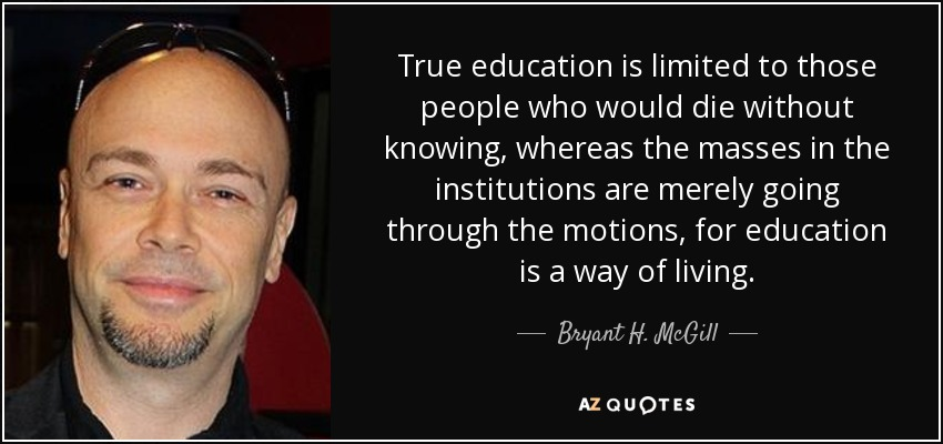True education is limited to those people who would die without knowing, whereas the masses in the institutions are merely going through the motions, for education is a way of living. - Bryant H. McGill