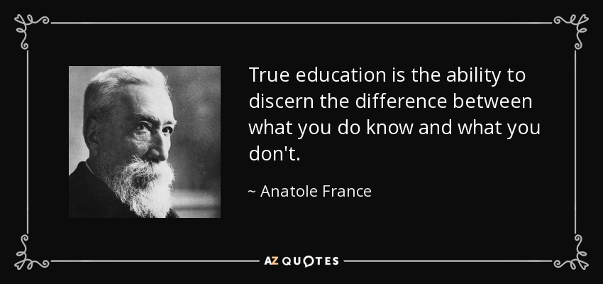 True education is the ability to discern the difference between what you do know and what you don't. - Anatole France