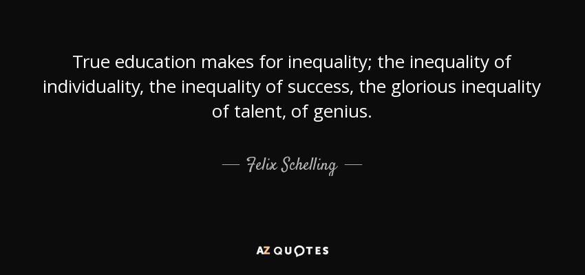 True education makes for inequality; the inequality of individuality, the inequality of success, the glorious inequality of talent, of genius. - Felix Schelling