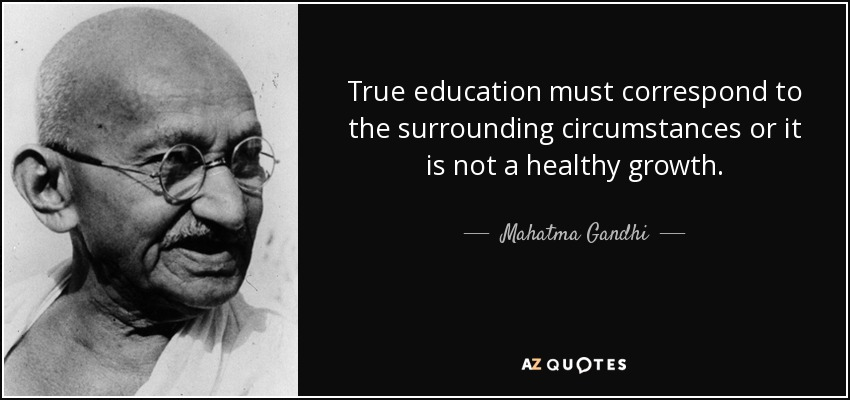 True education must correspond to the surrounding circumstances or it is not a healthy growth. - Mahatma Gandhi