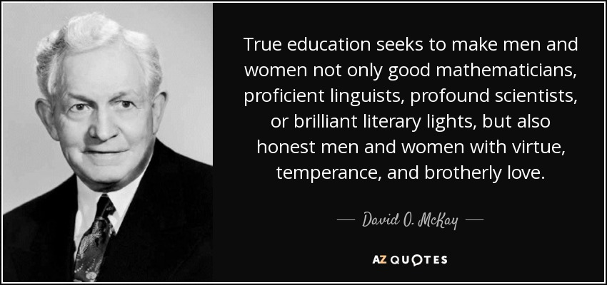True education seeks to make men and women not only good mathematicians, proficient linguists, profound scientists, or brilliant literary lights, but also honest men and women with virtue, temperance, and brotherly love. - David O. McKay
