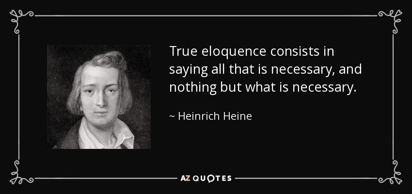True eloquence consists in saying all that is necessary, and nothing but what is necessary. - Heinrich Heine