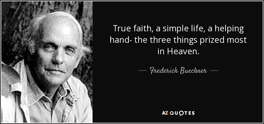 True faith, a simple life, a helping hand- the three things prized most in Heaven. - Frederick Buechner