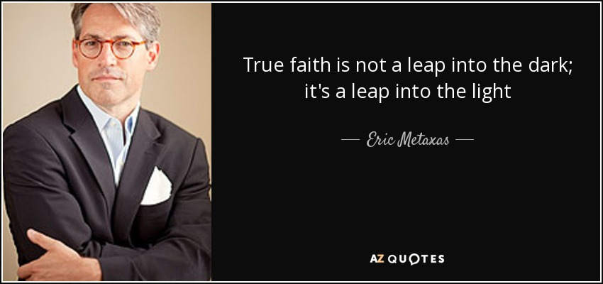 True faith is not a leap into the dark; it's a leap into the light - Eric Metaxas