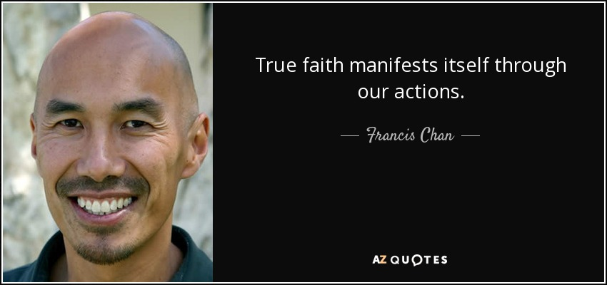 True faith manifests itself through our actions. - Francis Chan