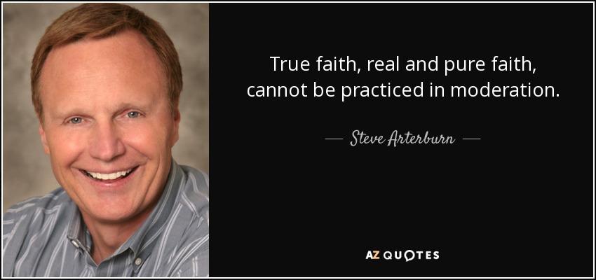 True faith, real and pure faith, cannot be practiced in moderation. - Steve Arterburn