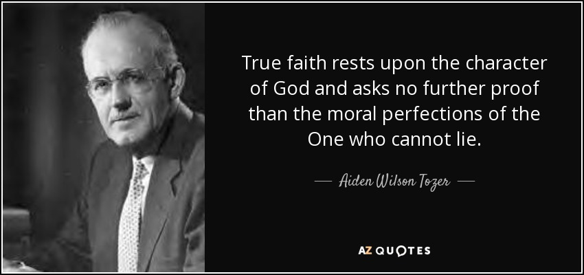 True faith rests upon the character of God and asks no further proof than the moral perfections of the One who cannot lie. - Aiden Wilson Tozer