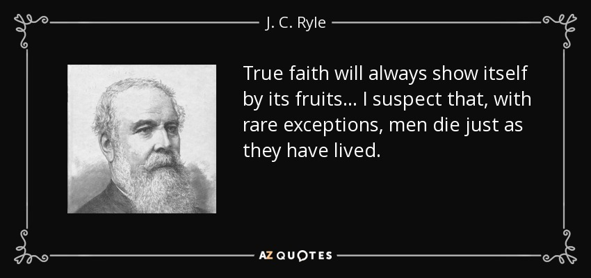 True faith will always show itself by its fruits . . . I suspect that, with rare exceptions, men die just as they have lived. - J. C. Ryle