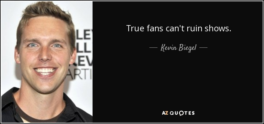 True fans can't ruin shows. - Kevin Biegel