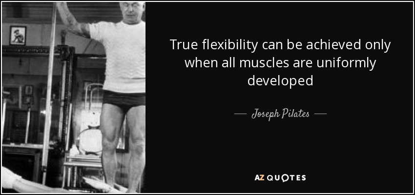 True flexibility can be achieved only when all muscles are uniformly developed - Joseph Pilates