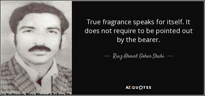 True fragrance speaks for itself. It does not require to be pointed out by the bearer. - Riaz Ahmed Gohar Shahi
