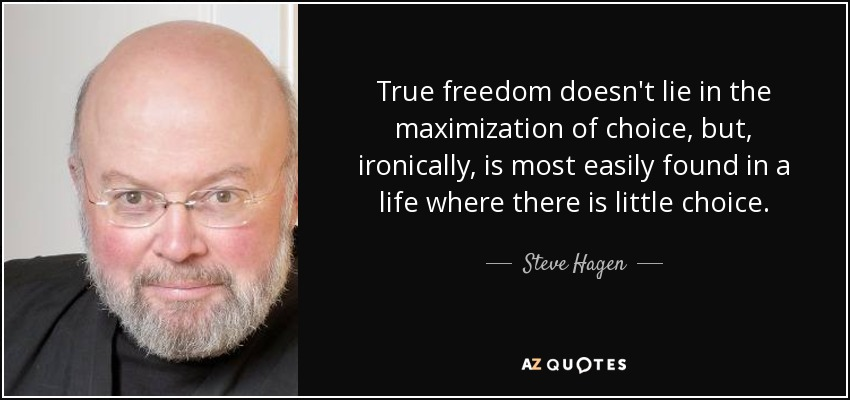 True freedom doesn't lie in the maximization of choice, but, ironically, is most easily found in a life where there is little choice. - Steve Hagen