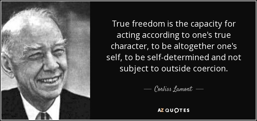 True freedom is the capacity for acting according to one's true character, to be altogether one's self, to be self-determined and not subject to outside coercion. - Corliss Lamont