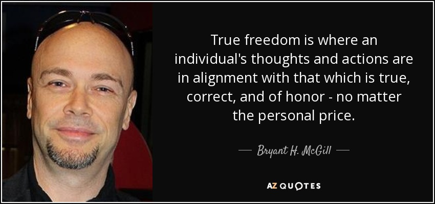 True freedom is where an individual's thoughts and actions are in alignment with that which is true, correct, and of honor - no matter the personal price. - Bryant H. McGill