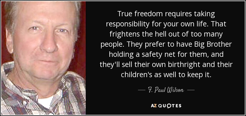 True freedom requires taking responsibility for your own life. That frightens the hell out of too many people. They prefer to have Big Brother holding a safety net for them, and they'll sell their own birthright and their children's as well to keep it. - F. Paul Wilson