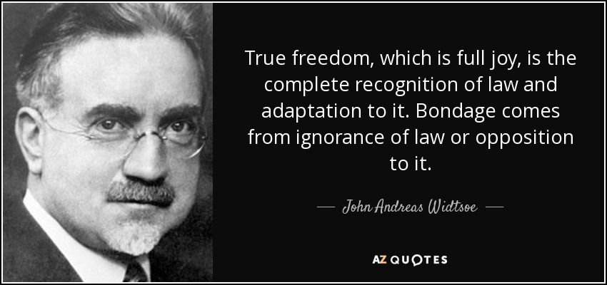 True freedom, which is full joy, is the complete recognition of law and adaptation to it. Bondage comes from ignorance of law or opposition to it. - John Andreas Widtsoe
