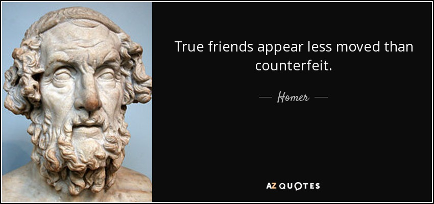 True friends appear less moved than counterfeit. - Homer