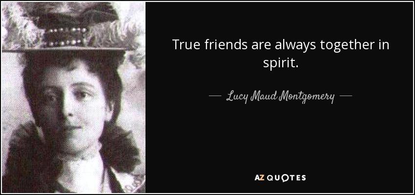 True friends are always together in spirit. - Lucy Maud Montgomery