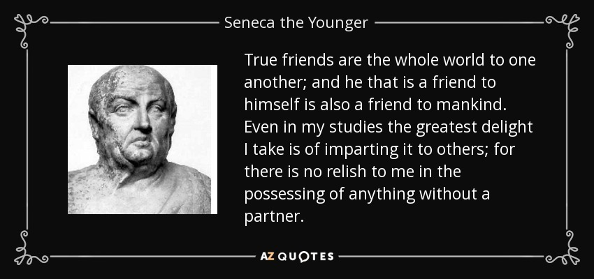 True friends are the whole world to one another; and he that is a friend to himself is also a friend to mankind. Even in my studies the greatest delight I take is of imparting it to others; for there is no relish to me in the possessing of anything without a partner. - Seneca the Younger