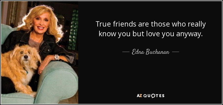 True friends are those who really know you but love you anyway. - Edna Buchanan