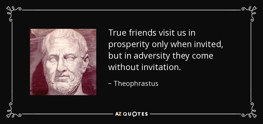 True friends visit us in prosperity only when invited, but in adversity they come without invitation. - Theophrastus