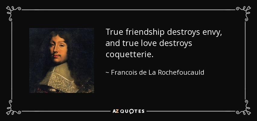 True friendship destroys envy, and true love destroys coquetterie. - Francois de La Rochefoucauld