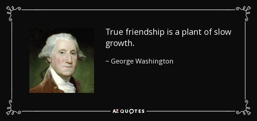 True friendship is a plant of slow growth. - George Washington