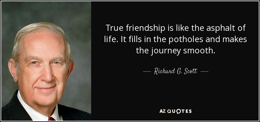 True friendship is like the asphalt of life. It fills in the potholes and makes the journey smooth. - Richard G. Scott