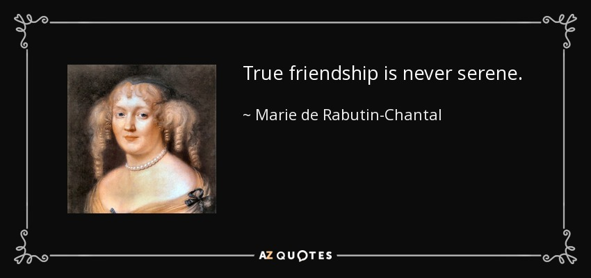 True friendship is never serene. - Marie de Rabutin-Chantal, marquise de Sevigne