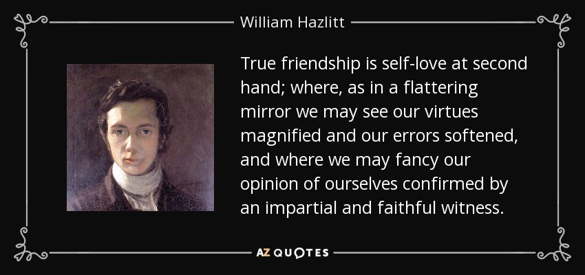 True friendship is self-love at second hand; where, as in a flattering mirror we may see our virtues magnified and our errors softened, and where we may fancy our opinion of ourselves confirmed by an impartial and faithful witness. - William Hazlitt