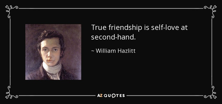 True friendship is self-love at second-hand. - William Hazlitt