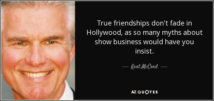 True friendships don't fade in Hollywood, as so many myths about show business would have you insist. - Kent McCord