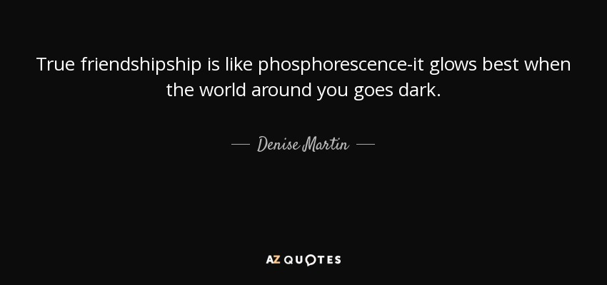 True friendshipship is like phosphorescence-it glows best when the world around you goes dark. - Denise Martin