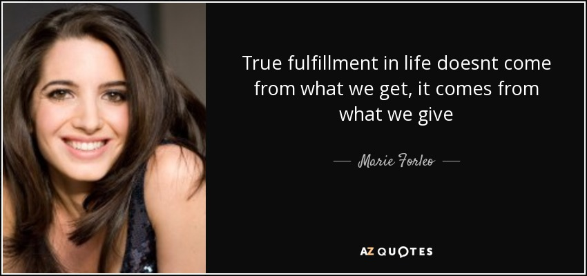 True fulfillment in life doesnt come from what we get, it comes from what we give - Marie Forleo