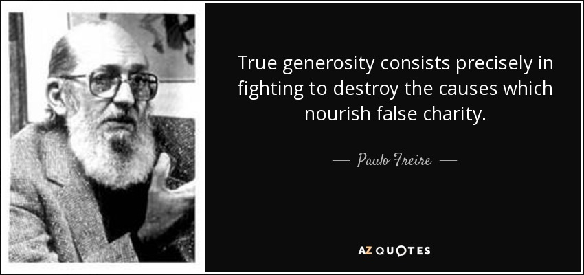 True generosity consists precisely in fighting to destroy the causes which nourish false charity. - Paulo Freire