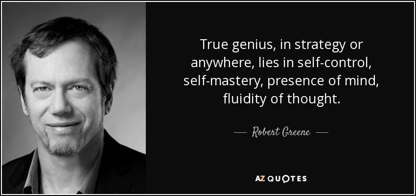True genius, in strategy or anywhere, lies in self-control, self-mastery, presence of mind, fluidity of thought. - Robert Greene