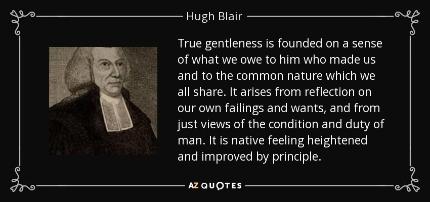 True gentleness is founded on a sense of what we owe to him who made us and to the common nature which we all share. It arises from reflection on our own failings and wants, and from just views of the condition and duty of man. It is native feeling heightened and improved by principle. - Hugh Blair